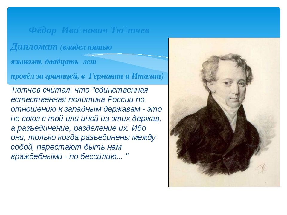 Фёдор Ива́нович Тю́тчев Дипломат (владел пятью языками, двадцать лет провёл...
