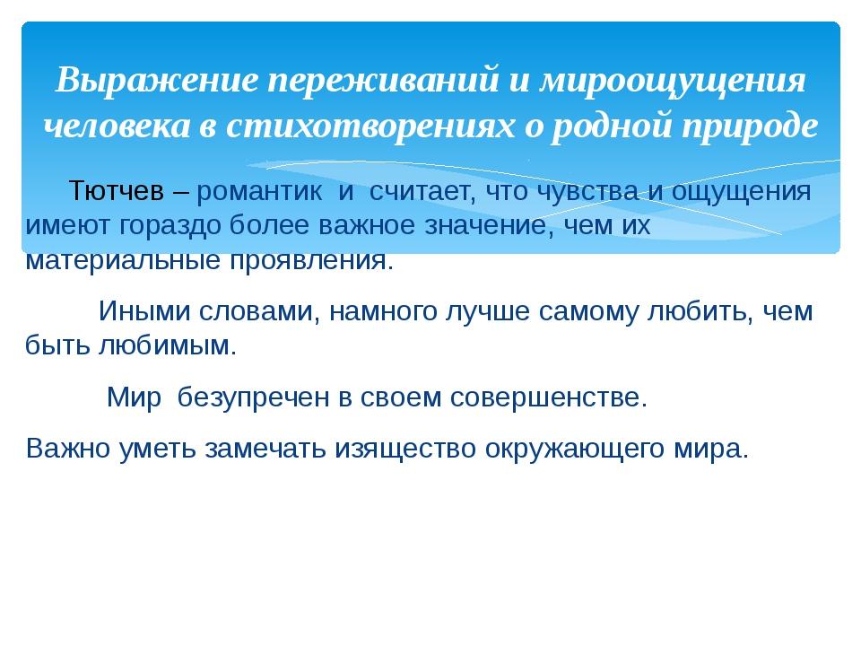 Тютчев – романтик и считает, что чувства и ощущения имеют гораздо более важн...