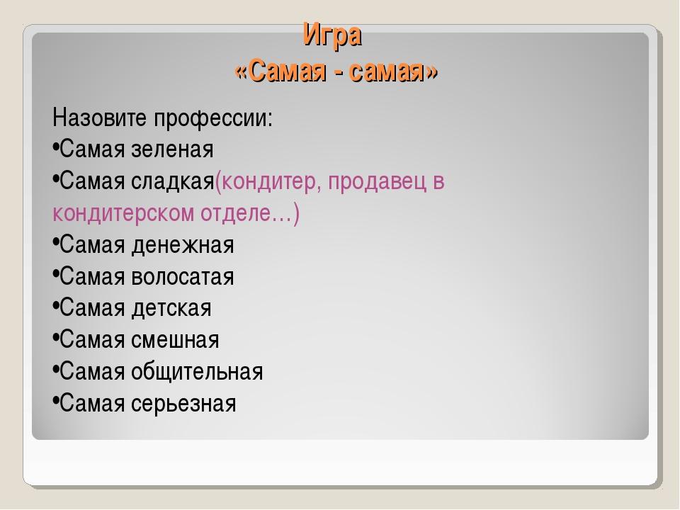 Игра «Самая - самая» Назовите профессии: Самая зеленая Самая сладкая(кондитер...