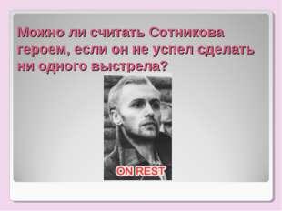 Можно ли считать Сотникова героем, если он не успел сделать ни одного выстрела?