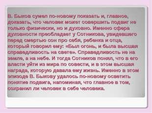В. Быков сумел по-новому показать и, главное, доказать, что человек может сов
