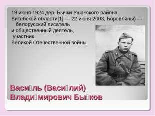 Васи́ль (Васи́лий) Влади́мирович Бы́ков 19 июня 1924 дер. Бычки Ушачского рай
