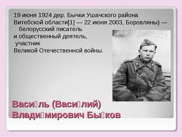 Васи́ль (Васи́лий) Влади́мирович Бы́ков 19 июня 1924 дер. Бычки Ушачского рай...