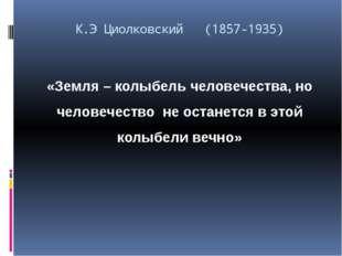 К.Э Циолковский (1857-1935) «Земля – колыбель человечества, но человечество н