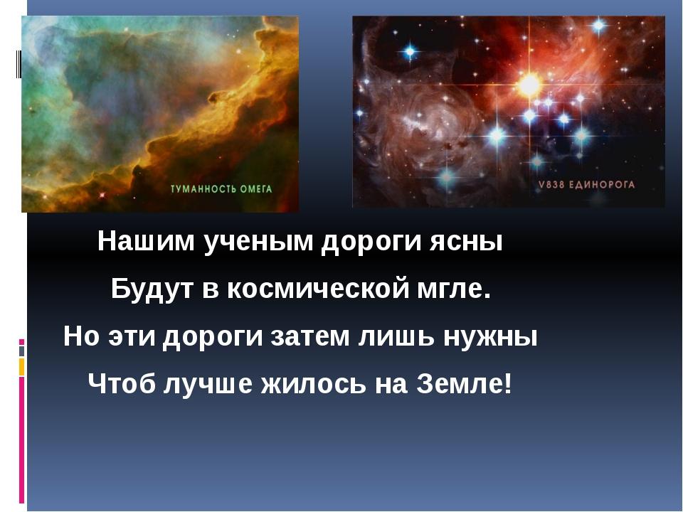 Нашим ученым дороги ясны Будут в космической мгле. Но эти дороги затем лишь н...
