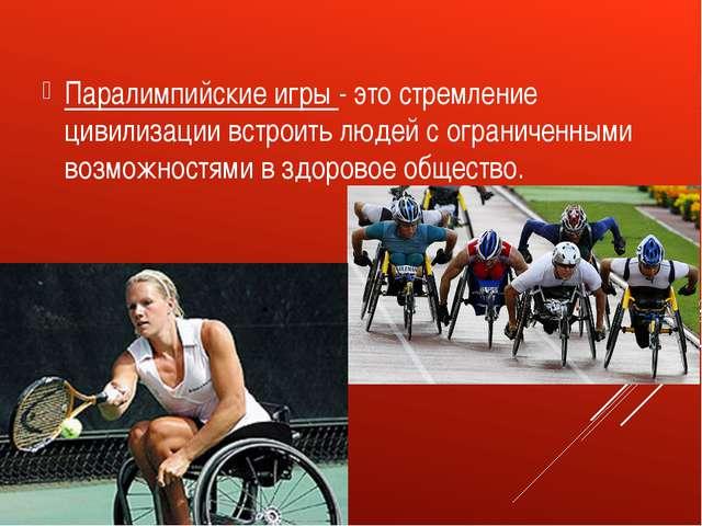 Паралимпийские игры - это стремление цивилизации встроить людей с ограниченны...