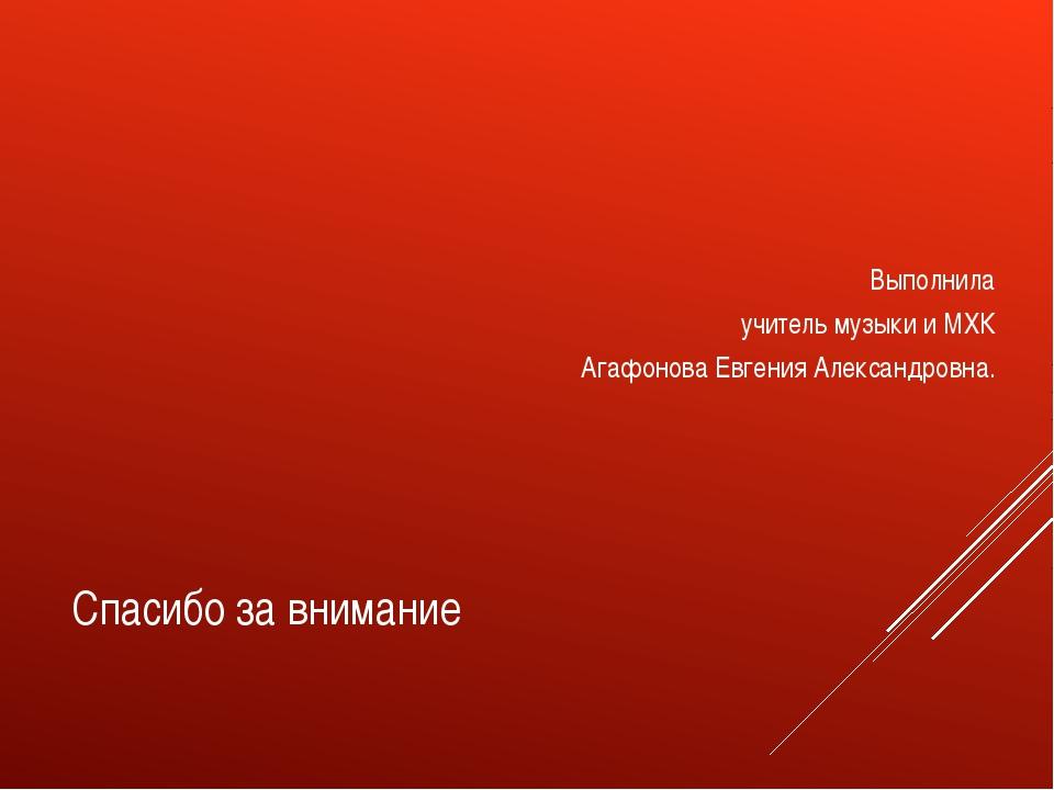 Спасибо за внимание Выполнила учитель музыки и МХК Агафонова Евгения Александ...
