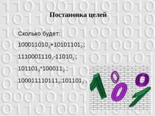 Постановка целей Сколько будет: 1000110102+101011012 ; 11100011102-110102 ; 1