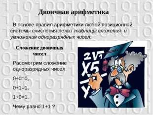 Двоичная арифметика В основе правил арифметики любой позиционной системы счис