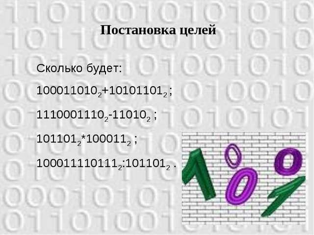 Постановка целей Сколько будет: 1000110102+101011012 ; 11100011102-110102 ; 1...