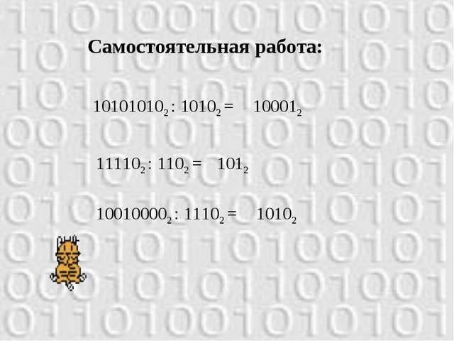 Самостоятельная работа: 101010102 : 10102 = 100012 111102 : 1102 = 1012 10010...