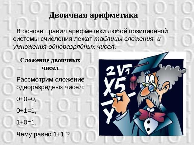 Двоичная арифметика В основе правил арифметики любой позиционной системы счис...