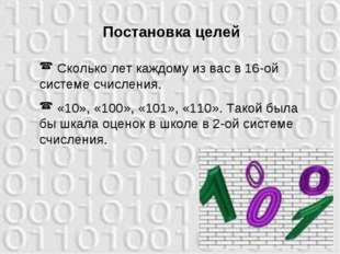 Постановка целей Сколько лет каждому из вас в 16-ой системе счисления. «10»,
