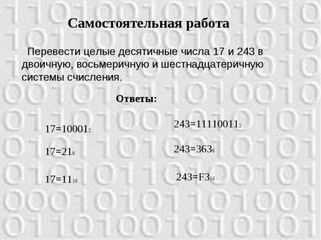 Самостоятельная работа Перевести целые десятичные числа 17 и 243 в двоичную,...