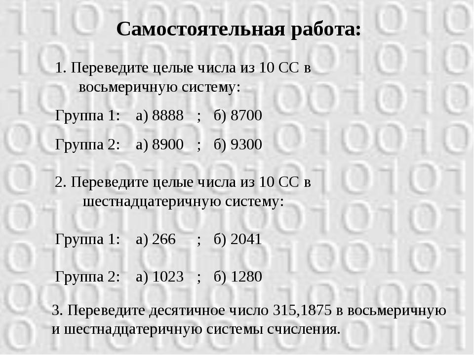 Самостоятельная работа: 1. Переведите целые числа из 10 СС в восьмеричную сис...