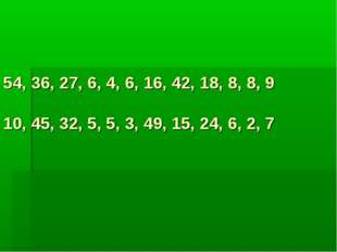 54, 36, 27, 6, 4, 6, 16, 42, 18, 8, 8, 9 10, 45, 32, 5, 5, 3, 49, 15, 24, 6,