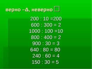 верно –Δ, неверно □ 200 : 10 =200 600 : 300 = 2 1000 : 100 =10 800 : 400 = 2