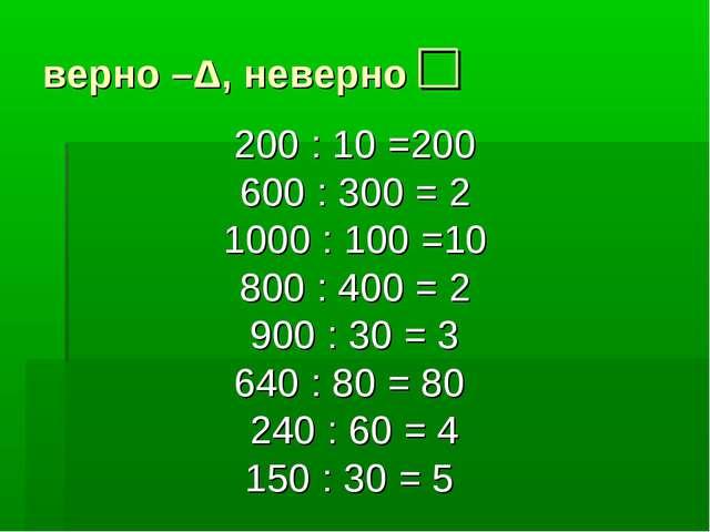 верно –Δ, неверно □ 200 : 10 =200 600 : 300 = 2 1000 : 100 =10 800 : 400 = 2...