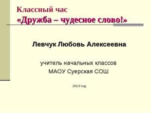 Классный час «Дружба – чудесное слово!» Левчук Любовь Алексеевна учитель нача