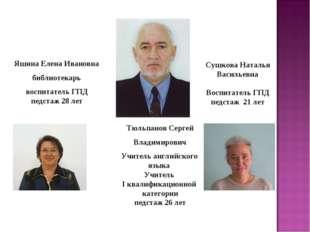 Сушкова Наталья Васильевна Воспитатель ГПД педстаж 21 лет Яшина Елена Ивановн