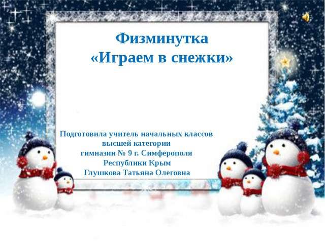 Физминутка «Играем в снежки» Подготовила учитель начальных классов высшей кат...