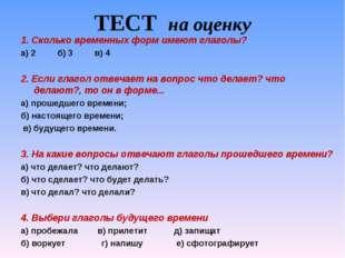 ТЕСТ на оценку 1. Сколько временных форм имеют глаголы? а) 2 б) 3 в) 4  2. Е