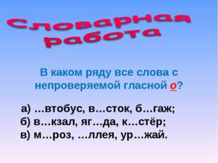 В каком ряду все слова с непроверяемой гласной о? а) …втобус, в…сток, б…гаж;