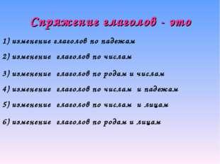 Спряжение глаголов - это 1) изменение глаголов по падежам 2) изменение глагол