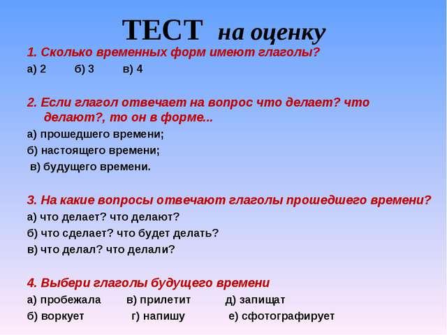 ТЕСТ на оценку 1. Сколько временных форм имеют глаголы? а) 2 б) 3 в) 4  2. Е...