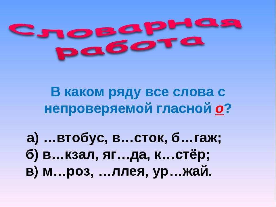 В каком ряду все слова с непроверяемой гласной о? а) …втобус, в…сток, б…гаж;...