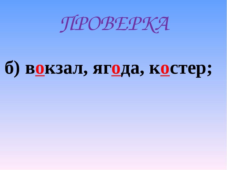 ПРОВЕРКА б) вокзал, ягода, костер;