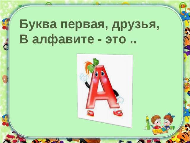 Буква первая, друзья, В алфавите - это ..