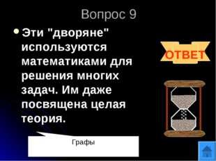 """Вопрос 9 Эти """"дворяне"""" используются математиками для решения многих задач. Им"""