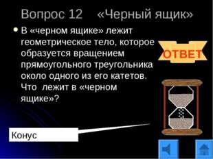 Вопрос 12 «Черный ящик» В «черном ящике» лежит геометрическое тело, которое о