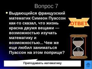 Вопрос 7 Выдающийся французский математик Симеон Пуассон как-то сказал, что ж