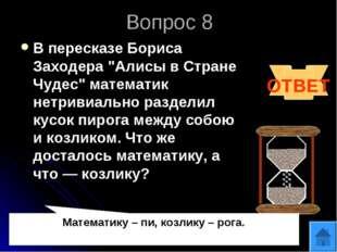 """Вопрос 8 В пересказе Бориса Заходера """"Алисы в Стране Чудес"""" математик нетриви"""