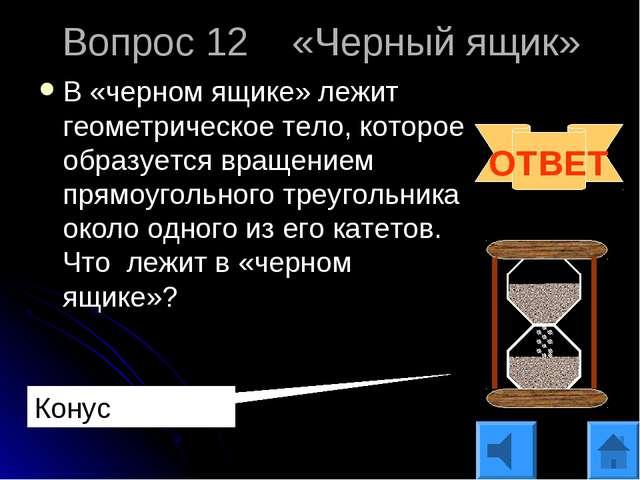 Вопрос 12 «Черный ящик» В «черном ящике» лежит геометрическое тело, которое о...