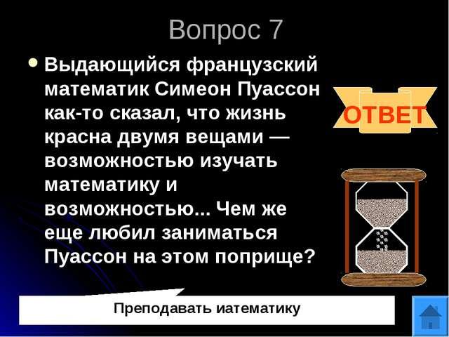 Вопрос 7 Выдающийся французский математик Симеон Пуассон как-то сказал, что ж...