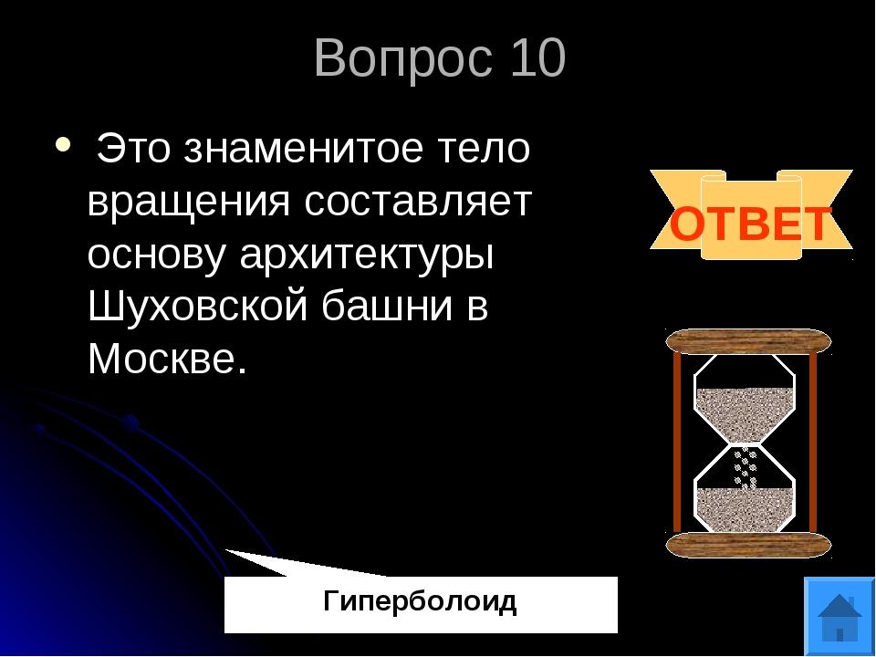Вопрос 10 Это знаменитое тело вращения составляет основу архитектуры Шуховско...