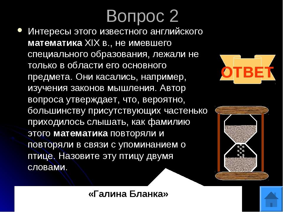Вопрос 2 Интересы этого известного английского математикаXIX в., не имевшег...