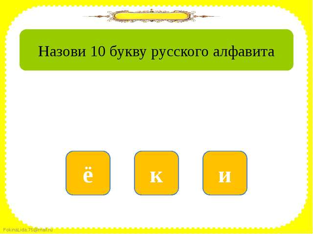 нет к да и нет ё Назови 10 букву русского алфавита FokinaLida.75@mail.ru