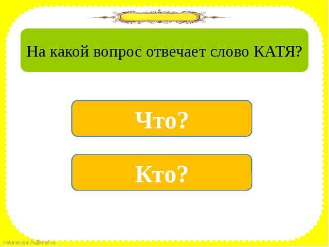 да Кто? нет Что? На какой вопрос отвечает слово КАТЯ? FokinaLida.75@mail.ru