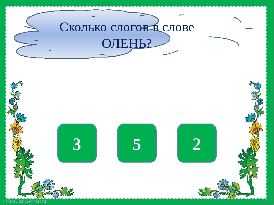 нет 5 да 2 нет 3 Сколько слогов в слове ОЛЕНЬ? FokinaLida.75@mail.ru