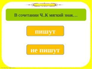 да не пишут нет пишут В сочетании Ч..К мягкий знак… FokinaLida.75@mail.ru