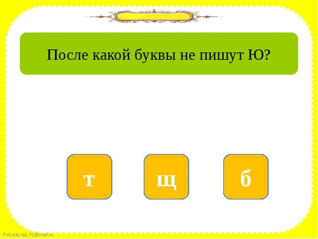 нет б да щ нет т После какой буквы не пишут Ю? FokinaLida.75@mail.ru