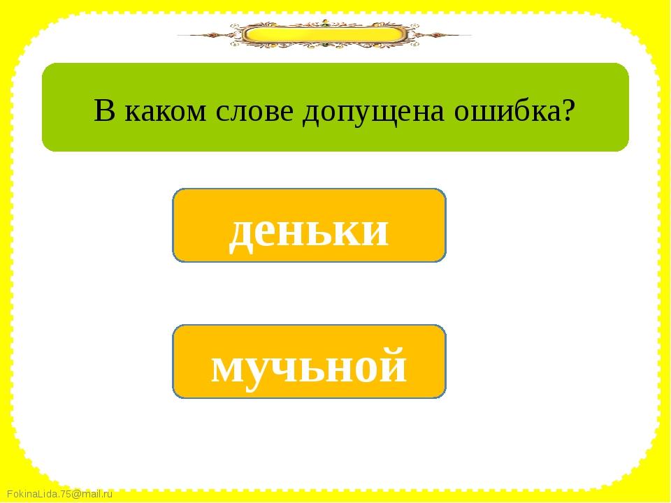 да мучьной нет деньки В каком слове допущена ошибка? FokinaLida.75@mail.ru