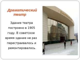 Драматический театр Здание театра построено в 1905 году. В советское время зд