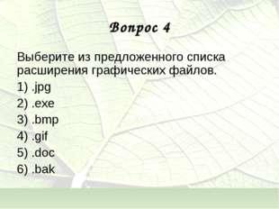 Вопрос 4 Выберите из предложенного списка расширения графических файлов. 1) .