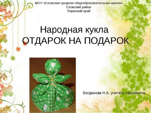 Народная кукла ОТДАРОК НА ПОДАРОК Богданова Н.А. учитель технологии МОУ «Елов...