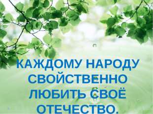 КАЖДОМУ НАРОДУ СВОЙСТВЕННО ЛЮБИТЬ СВОЁ ОТЕЧЕСТВО.